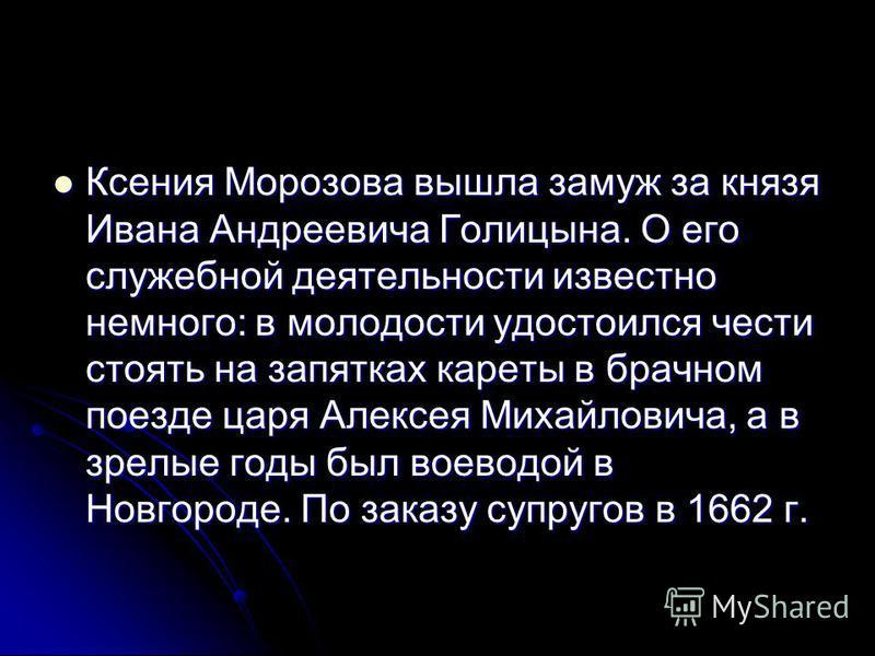 Ксения Морозова вышла замуж за князя Ивана Андреевича Голицына. О его служебной деятельности известно немного: в молодости удостоился чести стоять на запятках кареты в брачном поезде царя Алексея Михайловича, а в зрелые годы был воеводой в Новгороде.