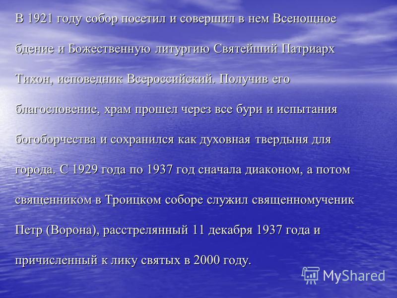 В 1921 году собор посетил и совершил в нем Всенощное бдение и Божественную литургию Святейший Патриарх Тихон, исповедник Всероссийский. Получив его благословение, храм прошел через все бури и испытания богоборчества и сохранился как духовная твердыня