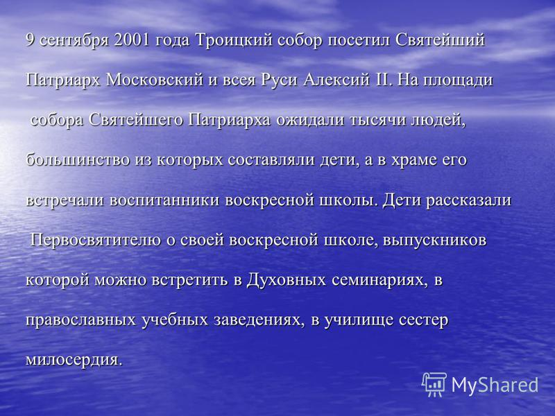 9 сентября 2001 года Троицкий собор посетил Святейший Патриарх Московский и всея Руси Алексий II. На площади собора Святейшего Патриарха ожидали тысячи людей, собора Святейшего Патриарха ожидали тысячи людей, большинство из которых составляли дети, а