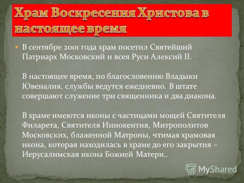 В сентябре 2001 года храм посетил Святейший Патриарх Московский и всея Руси Алексий II. В настоящее время, по благословению Владыки Ювеналия, службы ведутся ежедневно. В штате совершают служение три священника и два диакона. В храме имеются иконы с ч