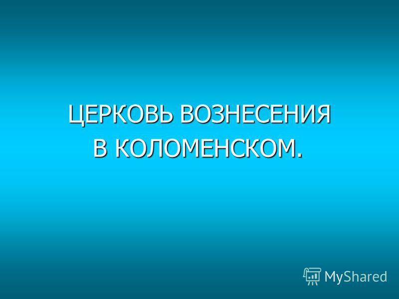 ЦЕРКОВЬ ВОЗНЕСЕНИЯ В КОЛОМЕНСКОМ.