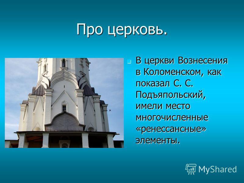 Про церковь. В церкви Вознесения в Коломенском, как показал С. С. Подъяпольский, имели место многочисленные «ренессансные» элементы. В церкви Вознесения в Коломенском, как показал С. С. Подъяпольский, имели место многочисленные «ренессансные» элемент