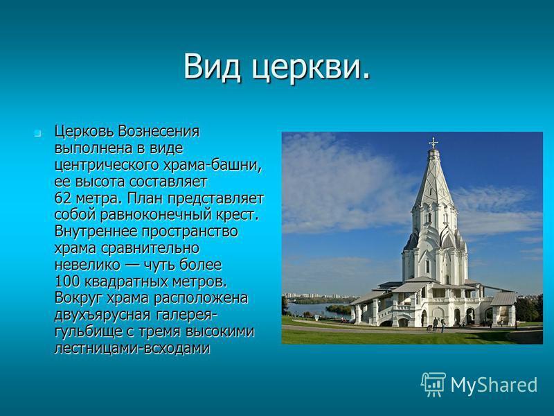 Вид церкви. Церковь Вознесения выполнена в виде центрического храма-башни, ее высота составляет 62 метра. План представляет собой равноконечный крест. Внутреннее пространство храма сравнительно невелико чуть более 100 квадратных метров. Вокруг храма