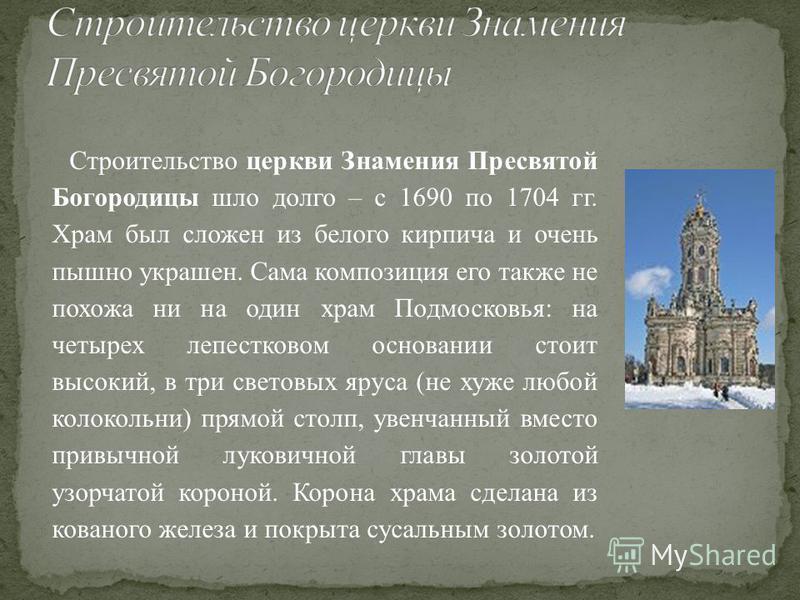 Строительство церкви Знамения Пресвятой Богородицы шло долго – с 1690 по 1704 гг. Храм был сложен из белого кирпича и очень пышно украшен. Сама композиция его также не похожа ни на один храм Подмосковья: на четырех лепестковом основании стоит высокий
