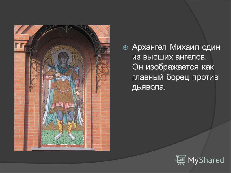 Архангел Михаил один из высших ангелов. Он изображается как главный борец против дьявола.