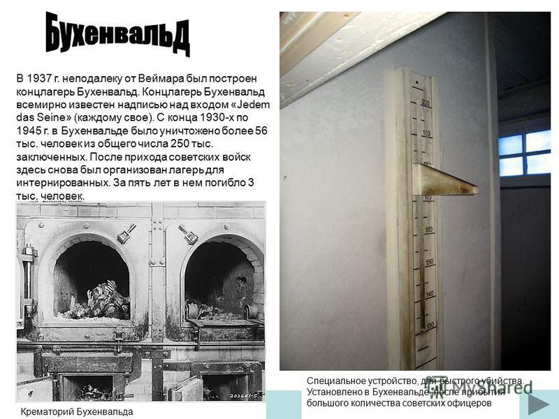 В 1937 г. неподалеку от Веймара был построен концлагерь Бухенвальд. Концлагерь Бухенвальд всемирно известен надписью над входом «Jedem das Seine» (каждому свое). С конца 1930-х по 1945 г. в Бухенвальде было уничтожено более 56 тыс. человек из общего