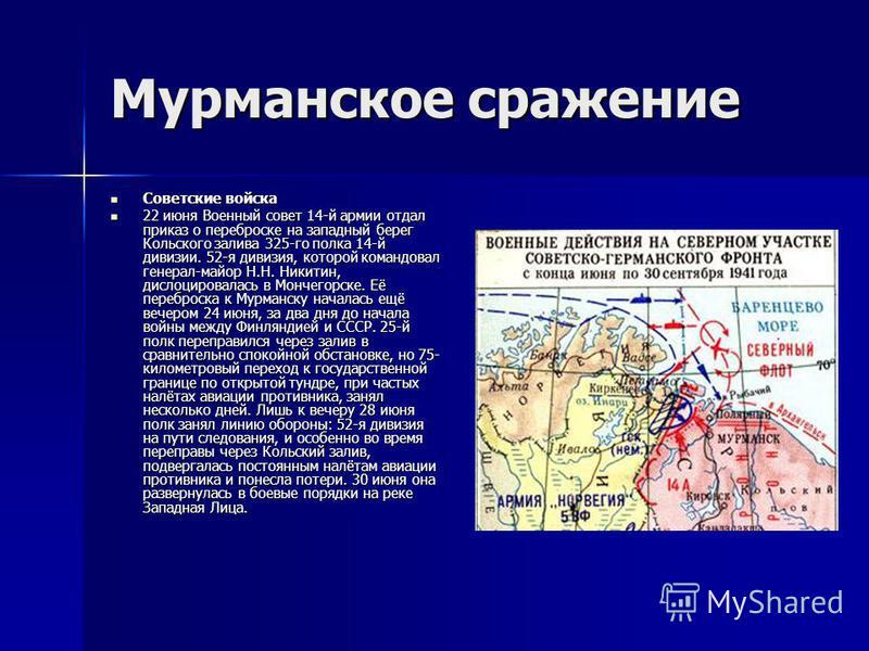 Мурманское сражение Советские войска Советские войска 22 июня Военный совет 14-й армии отдал приказ о переброске на западный берег Кольского залива 325-го полка 14-й дивизии. 52-я дивизия, которой командовал генерал-майор Н.Н. Никитин, дислоцировалас