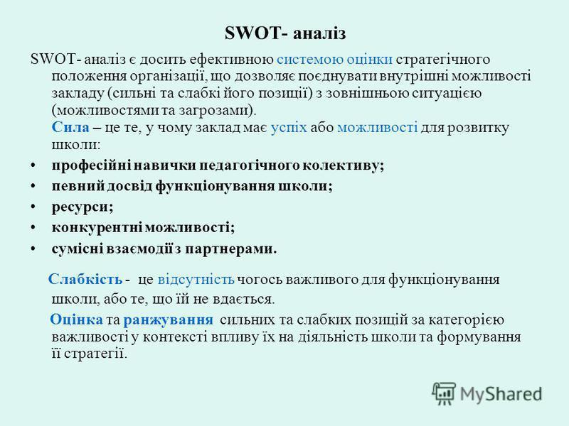 SWOT- аналіз SWOT- аналіз є досить ефективною системою оцінки стратегічного положення організації, що дозволяє поєднувати внутрішні можливості закладу (сильні та слабкі його позиції) з зовнішньою ситуацією (можливостями та загрозами). Сила – це те, у
