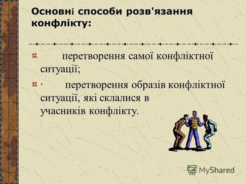 Основн і способи розв'язання конфлікту: перетворення самої конфліктної ситуації; · перетворення образів конфліктної ситуації, які склалися в учасників конфлікту.