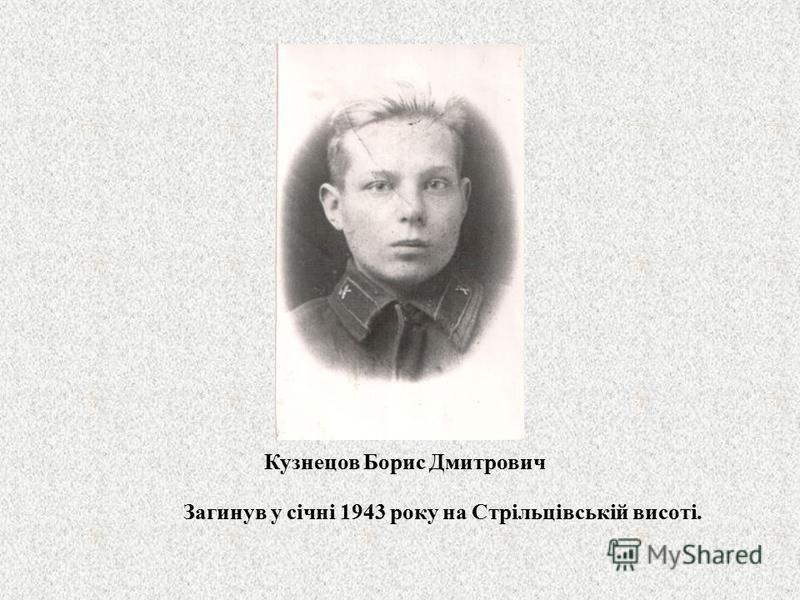 Кузнецов Борис Дмитрович Загинув у січні 1943 року на Стрільцівській висоті.
