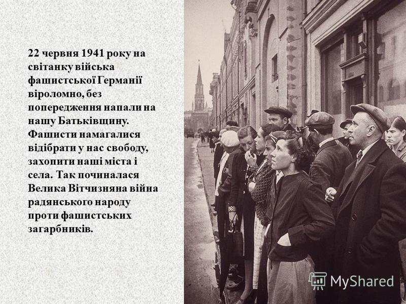 22 червня 1941 року на світанку війська фашистської Германії віроломно, без попередження напали на нашу Батьківщину. Фашисти намагалися відібрати у нас свободу, захопити наші міста і села. Так починалася Велика Вітчизняна війна радянського народу про