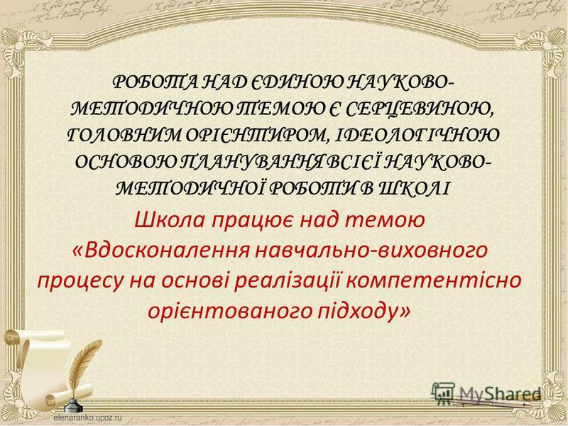 РОБОТА НАД ЄДИНОЮ НАУКОВО- МЕТОДИЧНОЮ ТЕМОЮ Є СЕРЦЕВИНОЮ, ГОЛОВНИМ ОРІЄНТИРОМ, ІДЕОЛОГІЧНОЮ ОСНОВОЮ ПЛАНУВАННЯ ВСІЄЇ НАУКОВО- МЕТОДИЧНОЇ РОБОТИ В ШКОЛІ Школа працює над темою «Вдосконалення навчально-виховного процесу на основі реалізації компетентіс
