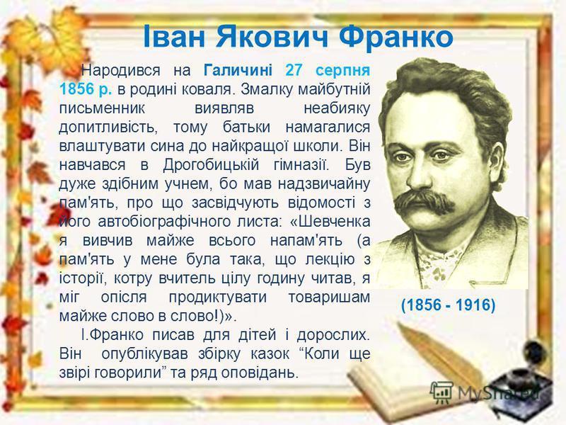 Іван Якович Франко Народився на Галичині 27 серпня 1856 р. в родині коваля. Змалку майбутній письменник виявляв неабияку допитливість, тому батьки намагалися влаштувати сина до найкращої школи. Він навчався в Дрогобицькій гімназії. Був дуже здібним у