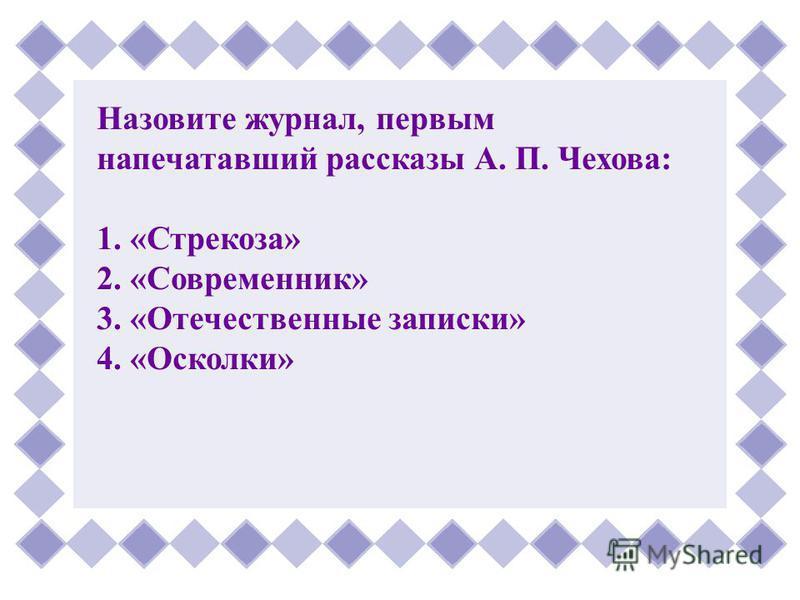 Назовите журнал, первым напечатавший рассказы А. П. Чехова: 1. «Стрекоза» 2. «Современник» 3. «Отечественные записки» 4. «Осколки»