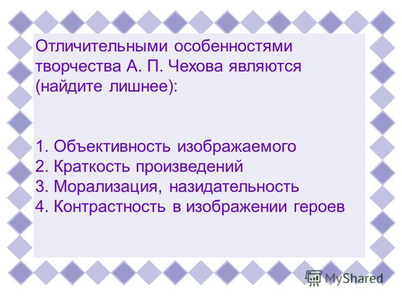 Отличительными особенностями творчества А. П. Чехова являются(найдите лишнее):1. Объективность изображаемого 2. Краткость произведений 3. Морализация, назидательность 4. Контрастность в изображении героев