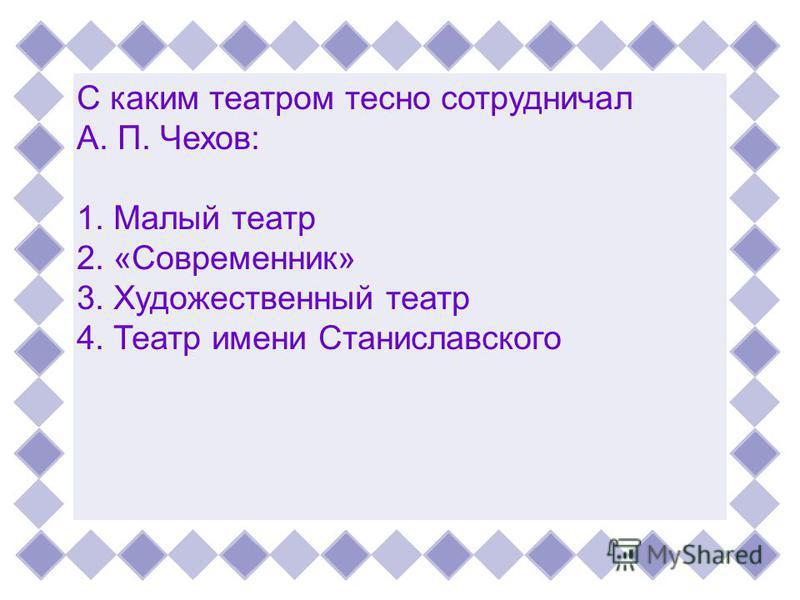 С каким театром тесно сотрудничалА. П. Чехов:1. Малый театр 2. «Современник»3. Художественный театр 4. Театр имени Станиславского