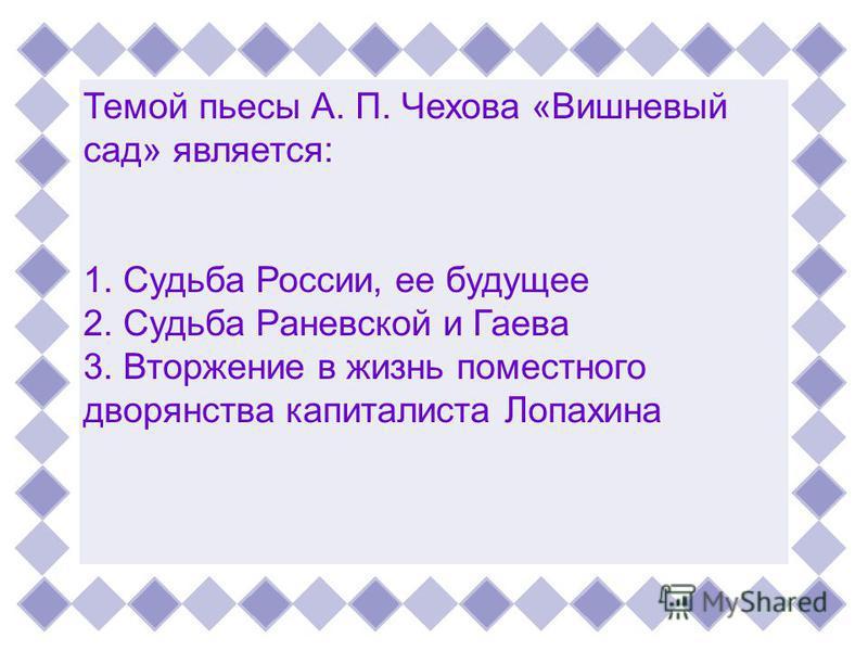 Темой пьесы А. П. Чехова «Вишневыйсад» является:1. Судьба России, ее будущее 2. Судьба Раневской и Гаева 3. Вторжение в жизнь поместного дворянства капиталиста Лопахина