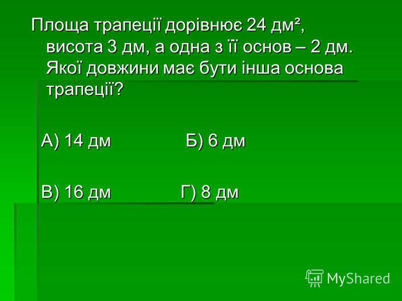 Площа трапеції дорівнює 24 дм², висота 3 дм, а одна з її основ – 2 дм. Якої довжини має бути інша основа трапеції? А) 14 дм Б) 6 дм А) 14 дм Б) 6 дм В) 16 дм Г) 8 дм В) 16 дм Г) 8 дм