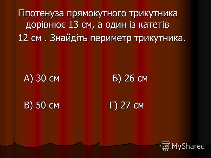 Гіпотенуза прямокутного трикутника дорівнює 13 см, а один із катетів 12 см. Знайдіть периметр трикутника. А) 30 см Б) 26 см А) 30 см Б) 26 см В) 50 см Г) 27 см В) 50 см Г) 27 см