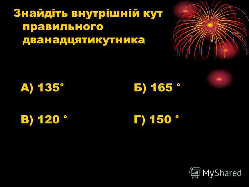 Знайдіть внутрішній кут правильного дванадцятикутника А) 135° Б) 165 ° В) 120 ° Г) 150 °