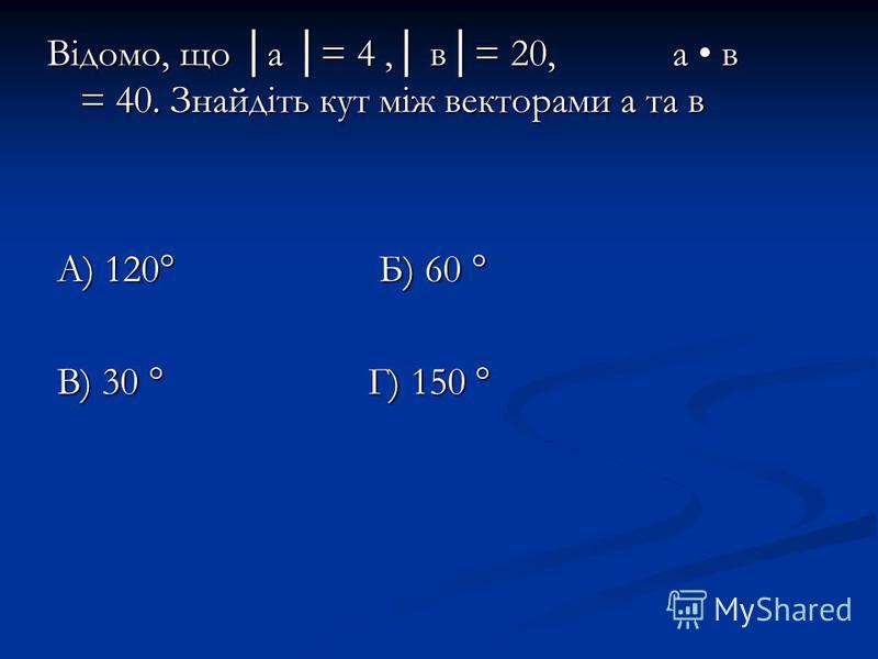 Відомо, що а = 4, в= 20, а в = 40. Знайдіть кут між векторами а та в А) 120° Б) 60 ° А) 120° Б) 60 ° В) 30 ° Г) 150 ° В) 30 ° Г) 150 °