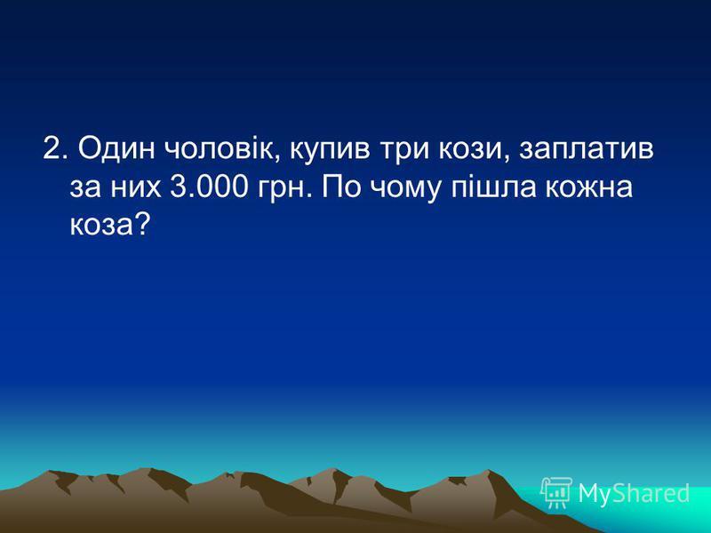 2. Один чоловік, купив три кози, заплатив за них 3.000 грн. По чому пішла кожна коза?