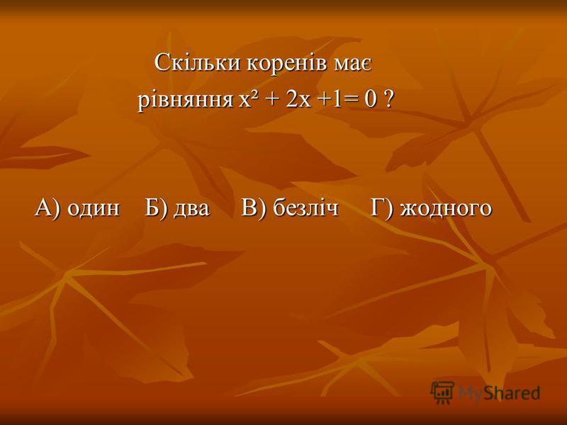 Скільки коренів має рівняння х² + 2х +1= 0 ? рівняння х² + 2х +1= 0 ? А) один Б) два В) безліч Г) жодного
