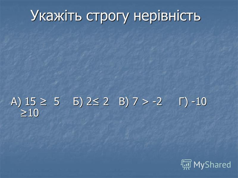 Укажіть строгу нерівність А) 15 5 Б) 2 2 В) 7 > -2 Г) -10 10