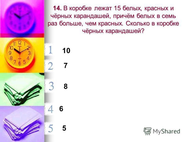 14. В коробке лежат 15 белых, красных и чёрных карандашей, причём белых в семь раз больше, чем красных. Сколько в коробке чёрных карандашей? 10 7 8 6 5