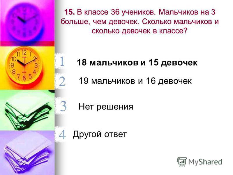 15. В классе 36 учеников. Мальчиков на 3 больше, чем девочек. Сколько мальчиков и сколько девочек в классе? 18 мальчиков и 15 девочек 19 мальчиков и 16 девочек Нет решения Другой ответ
