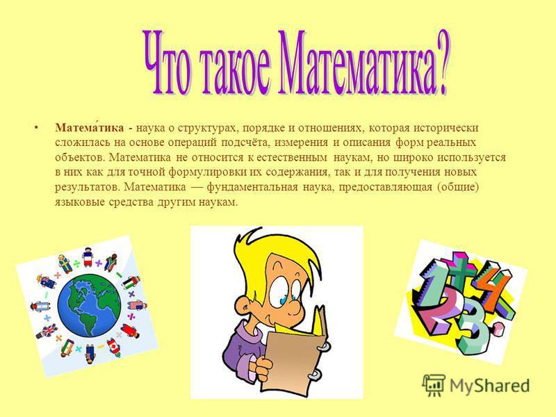 Матема́тика - наука о структурах, порядке и отношениях, которая исторически сложилась на основе операций подсчёта, измерения и описания форм реальных объектов. Математика не относится к естественным наукам, но широко используется в них как для точной