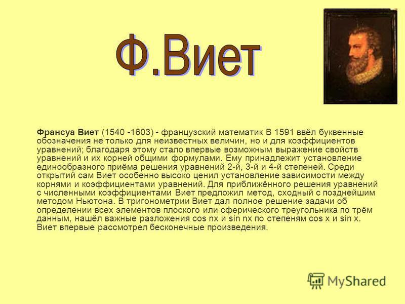 Франсуа Виет (1540 -1603) - французский математик В 1591 ввёл буквенные обозначения не только для неизвестных величин, но и для коэффициентов уравнений; благодаря этому стало впервые возможным выражение свойств уравнений и их корней общими формулами.
