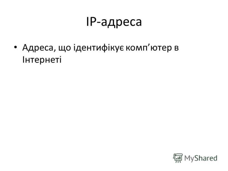 IP-адреса Адреса, що ідентифікує компютер в Інтернеті
