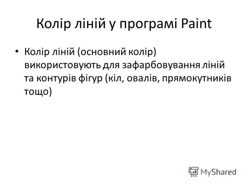 Колір ліній у програмі Paint Колір ліній (основний колір) використовують для зафарбовування ліній та контурів фігур (кіл, овалів, прямокутників тощо)