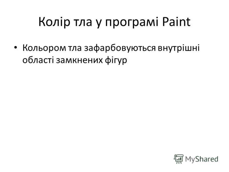 Колір тла у програмі Paint Кольором тла зафарбовуються внутрішні області замкнених фігур