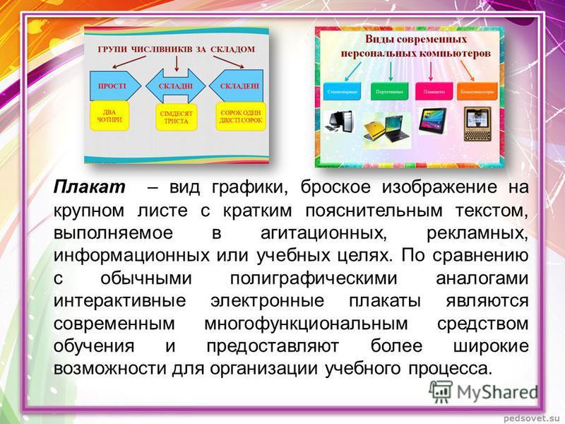 Плакат – вид графики, броское изображение на крупном листе с кратким пояснительным текстом, выполняемое в агитационных, рекламных, информационных или учебных целях. По сравнению с обычными полиграфическими аналогами интерактивные электронные плакаты