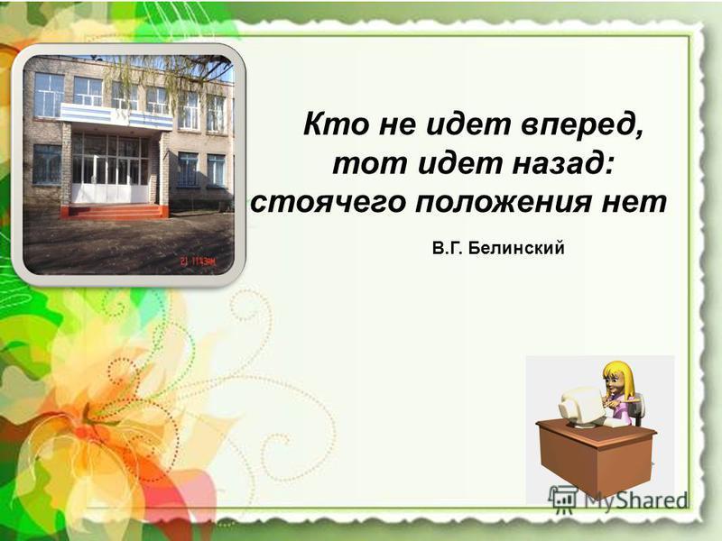 Кто не идет вперед, тот идет назад: стоячего положения нет В.Г. Белинский