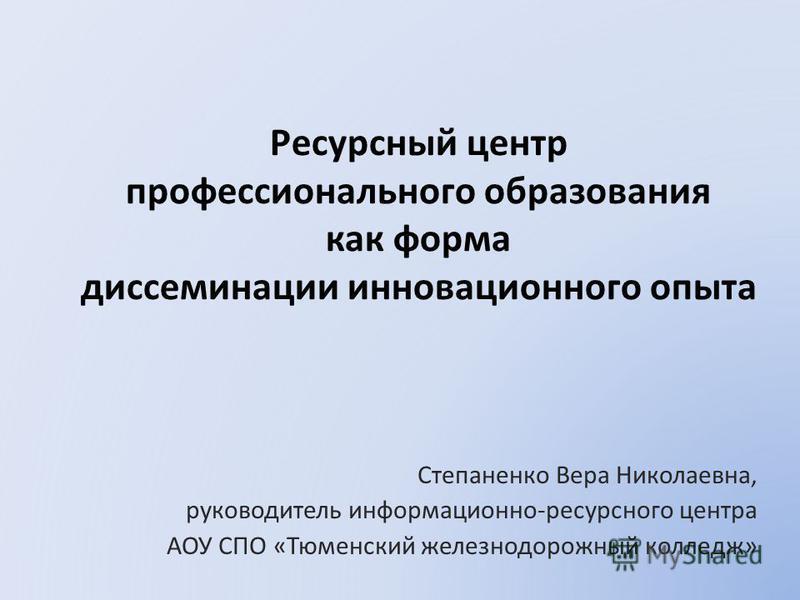 Ресурсный центр профессионального образования как форма диссеминации инновационного опыта Степаненко Вера Николаевна, руководитель информационно-ресурсного центра АОУ СПО «Тюменский железнодорожный колледж»