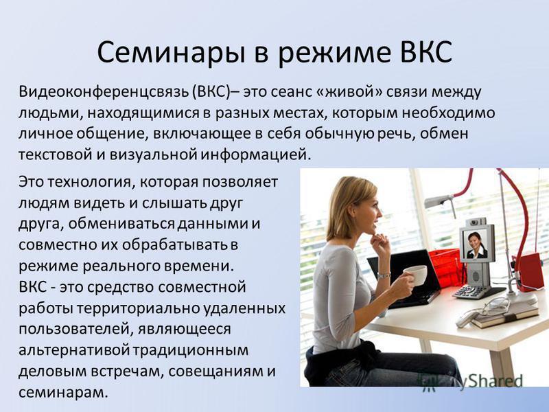 Семинары в режиме ВКС Видеоконференцсвязь (ВКС)– это сеанс «живой» связи между людьми, находящимися в разных местах, которым необходимо личное общение, включающее в себя обычную речь, обмен текстовой и визуальной информацией. Это технология, которая