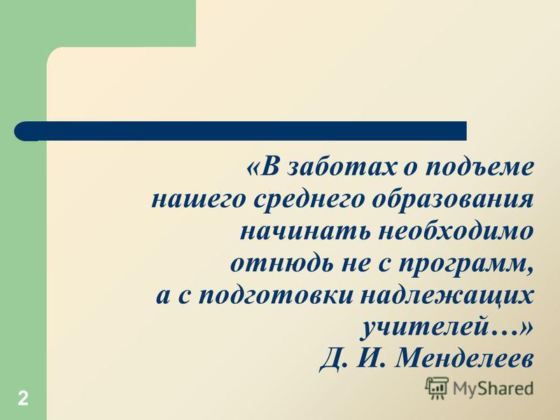 «В заботах о подъеме нашего среднего образования начинать необходимо отнюдь не с программ, а с подготовки надлежащих учителей…» Д. И. Менделеев 2