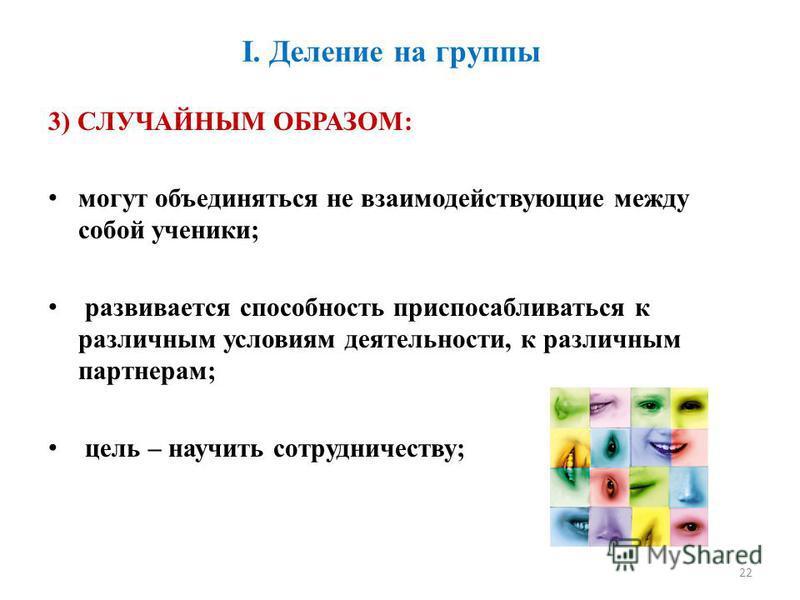 I. Деление на группы 3) СЛУЧАЙНЫМ ОБРАЗОМ: могут объединяться не взаимодействующие между собой ученики; развивается способность приспосабливаться к различным условиям деятельности, к различным партнерам; цель – научить сотрудничеству; 22