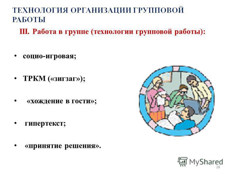 III. Работа в группе (технологии групповой работы): социо-игровая; ТРКМ («зигзаг»); «хождение в гости»; гипертекст; «принятие решения». 28
