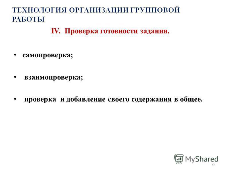 IV. Проверка готовности задания. самопроверка; взаимопроверка; проверка и добавление своего содержания в общее. 29