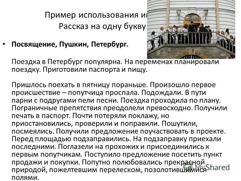 Пример использования игры Рассказ на одну букву Посвящение, Пушкин, Петербург. Поездка в Петербург популярна. На переменах планировали поездку. Приготовили паспорта и пищу. Пришлось поехать в пятницу пораньше. Произошло первое происшествие – попутчиц