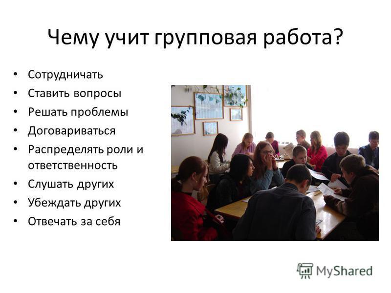 Чему учит групповая работа? Сотрудничать Ставить вопросы Решать проблемы Договариваться Распределять роли и ответственность Слушать других Убеждать других Отвечать за себя