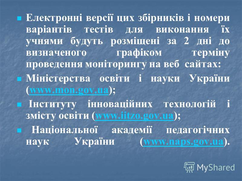 Електронні версії цих збірників і номери варіантів тестів для виконання їх учнями будуть розміщені за 2 дні до визначеного графіком терміну проведення моніторингу на веб  сайтах: Міністерства освіти і науки України (www.mon.gov.ua);www.mon.gov.ua Ін