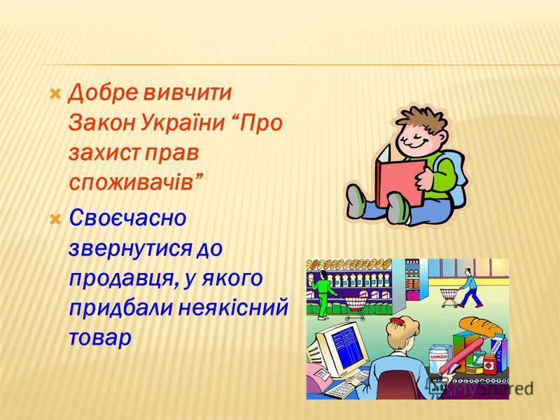 Добре вивчити Закон України Про захист прав споживачів Своєчасно звернутися до продавця, у якого придбали неякісний товар