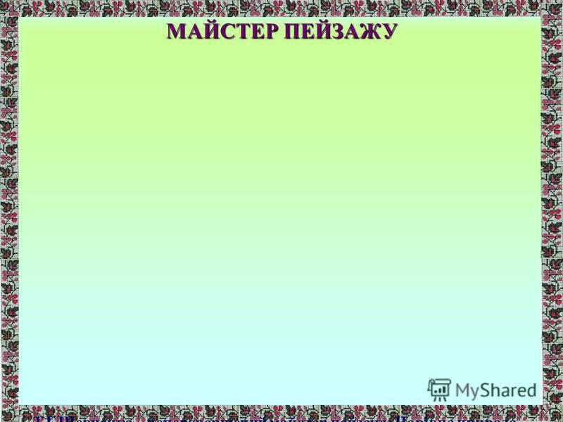 МАЙСТЕР ПЕЙЗАЖУ Т.Г.Шевченко – неперевершений майстер пейзажу. Чарівна природа і на малюнках, і в ліричних творах є контрастом до важких соціальних умов життя. Я хочу рисовать нашу Украину… (7 травня 1844р. Лист до О.Бодянського)