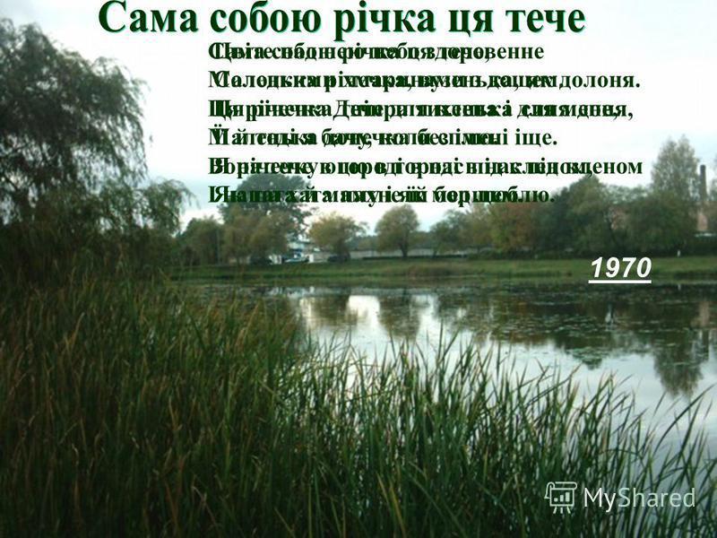 Сама собою річка ця тече, Маленька річечка, вузенька, як долоня. Ця річечка Дніпра тихенька синя доня, Маленька донечка без імені іще. Вона тече в городі в нас під кленом, І наша хата пахне їй борщем. 1970 Цвіте над нею небо здоровенне Солодкими хмар