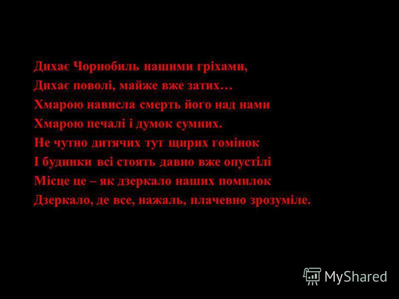 Дихає Чорнобиль нашими гріхами, Дихає поволі, майже вже затих… Хмарою нависла смерть його над нами Хмарою печалі і думок сумних. Не чутно дитячих тут щирих гомінок І будинки всі стоять давно вже опустілі Місце це – як дзеркало наших помилок Дзеркало,